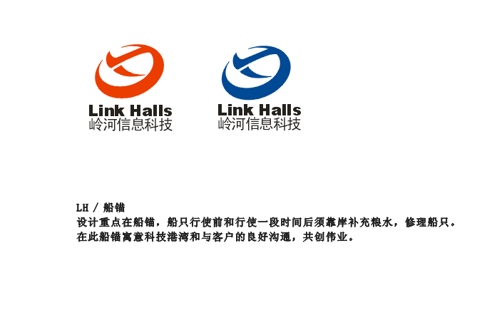 岭河信科从事网络通讯设备和服务,现涉足医疗器械维修。公司英文标示为Link Halls( Link Halls Information & Techiliogy)寓意信息链接沟通,请考虑用字母L、H的变形和寓意作为设计元素。 1、LOGO的样式应简洁、大方、大气 3. LOGO作品应构思精巧,简洁明快,色彩协调(不超过两种颜色为宜),健康向上,有独特的创意,有强烈的视觉冲击力和直观的整体美感,有较强的思想性、艺术性、感染力和时代感。 4.设计的LOGO将应用于名片、文件封皮、印刷品、宣传等,设计时